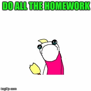 I know i'm not alone on this one. | DO ALL THE HOMEWORK | image tagged in memes,sad x all the y,homework | made w/ Imgflip meme maker