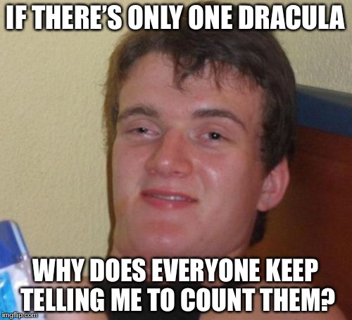 10 Guy Meme | IF THERE'S ONLY ONE DRACULA WHY DOES EVERYONE KEEP TELLING ME TO COUNT THEM? | image tagged in memes,10 guy | made w/ Imgflip meme maker