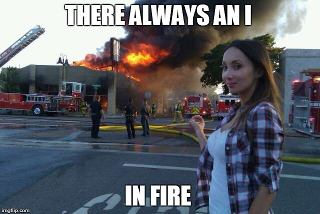 THERE ALWAYS AN I IN FIRE | image tagged in disaster woman | made w/ Imgflip meme maker