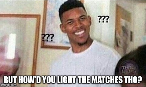 BUT HOW'D YOU LIGHT THE MATCHES THO? | made w/ Imgflip meme maker