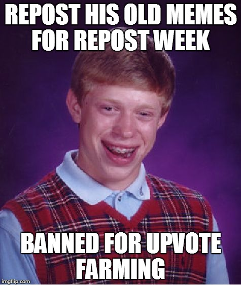 Repost week (A GothighMadeAMeme and PipePiccaso Event )  | REPOST HIS OLD MEMES FOR REPOST WEEK BANNED FOR UPVOTE FARMING | image tagged in memes,bad luck brian | made w/ Imgflip meme maker