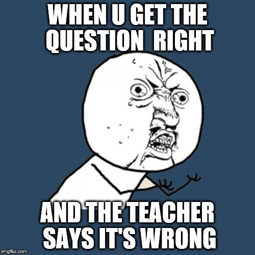 Y U No Meme | WHEN U GET THE QUESTION  RIGHT AND THE TEACHER SAYS IT'S WRONG | image tagged in memes,y u no | made w/ Imgflip meme maker