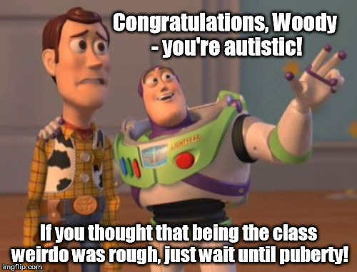 So I have Asperger's Syndrome - hooray? | Congratulations, Woody - you're autistic! If you thought that being the class weirdo was rough, just wait until puberty! | image tagged in memes,x,x everywhere,x x everywhere | made w/ Imgflip meme maker