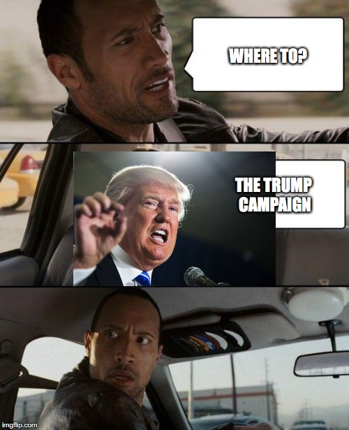 The Rock Driving Meme | WHERE TO? THE TRUMP CAMPAIGN | image tagged in memes,the rock driving | made w/ Imgflip meme maker