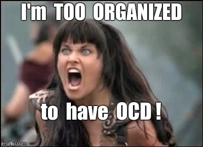Organized Xena | I'm  TOO  ORGANIZED to  have  OCD ! | image tagged in angry xena,ocd,memes | made w/ Imgflip meme maker