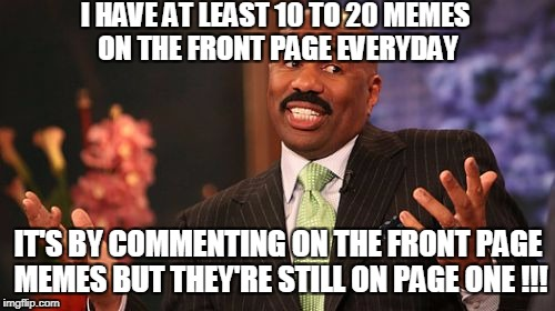 Steve Harvey Meme | I HAVE AT LEAST 10 TO 20 MEMES ON THE FRONT PAGE EVERYDAY IT'S BY COMMENTING ON THE FRONT PAGE MEMES BUT THEY'RE STILL ON PAGE ONE !!! | image tagged in memes,steve harvey | made w/ Imgflip meme maker