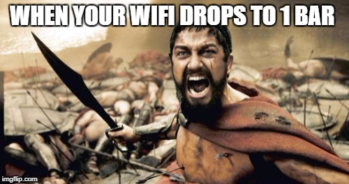 Sparta Leonidas Meme | WHEN YOUR WIFI DROPS TO 1 BAR | image tagged in memes,sparta leonidas | made w/ Imgflip meme maker