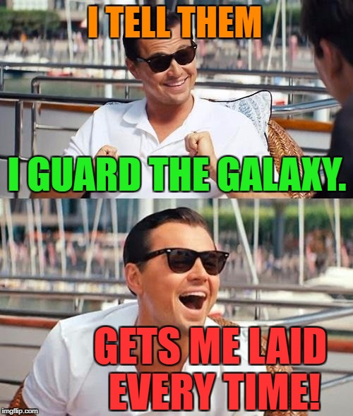 Dicaprio | I GUARD THE GALAXY. GETS ME LAID EVERY TIME! I TELL THEM | image tagged in dicaprio | made w/ Imgflip meme maker