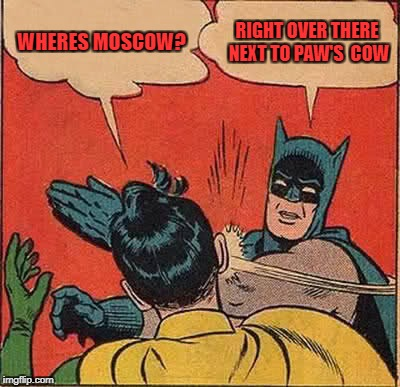 Batman Slapping Robin Meme | WHERES MOSCOW? RIGHT OVER THERE NEXT TO PAW'S  COW | image tagged in memes,batman slapping robin | made w/ Imgflip meme maker