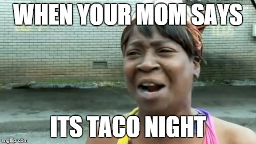 Aint Nobody Got Time For That Meme | WHEN YOUR MOM SAYS ITS TACO NIGHT | image tagged in memes,aint nobody got time for that | made w/ Imgflip meme maker