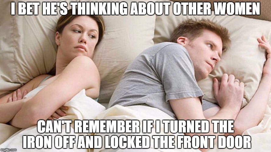 I bet he's thinking about other women  | I BET HE'S THINKING ABOUT OTHER WOMEN CAN'T REMEMBER IF I TURNED THE IRON OFF AND LOCKED THE FRONT DOOR | image tagged in i bet he's thinking about other women | made w/ Imgflip meme maker
