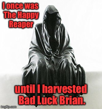 I once was The Happy Reaper until I harvested Bad Luck Brian. | made w/ Imgflip meme maker
