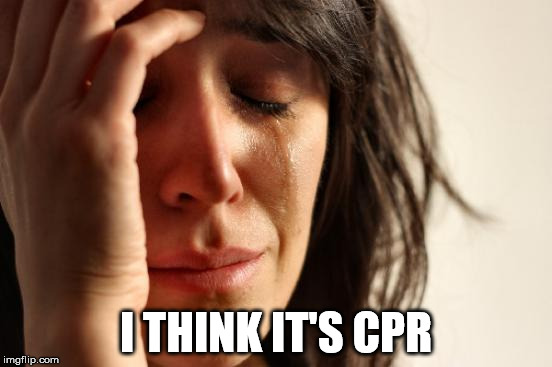 First World Problems Meme | I THINK IT'S CPR | image tagged in memes,first world problems | made w/ Imgflip meme maker