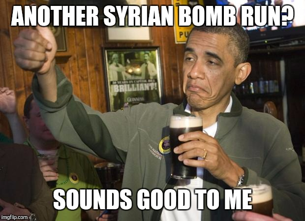 Not Bad Obama Beer | ANOTHER SYRIAN BOMB RUN? SOUNDS GOOD TO ME | image tagged in not bad obama beer | made w/ Imgflip meme maker