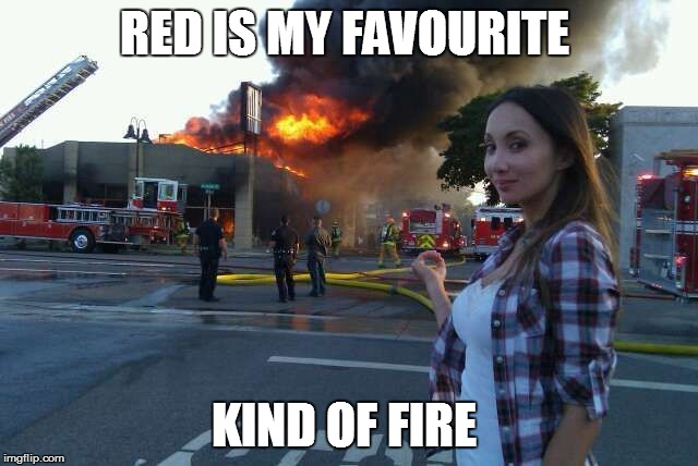 Disaster Woman | RED IS MY FAVOURITE KIND OF FIRE | image tagged in disaster woman | made w/ Imgflip meme maker