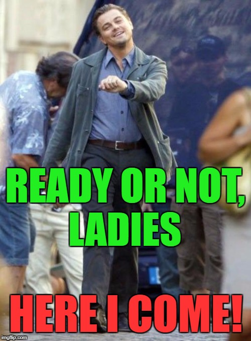 READY OR NOT, HERE I COME! LADIES | made w/ Imgflip meme maker