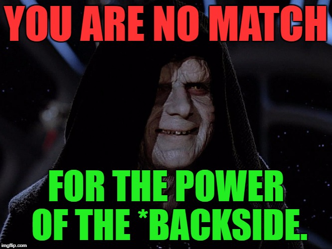 YOU ARE NO MATCH FOR THE POWER OF THE *BACKSIDE. | made w/ Imgflip meme maker