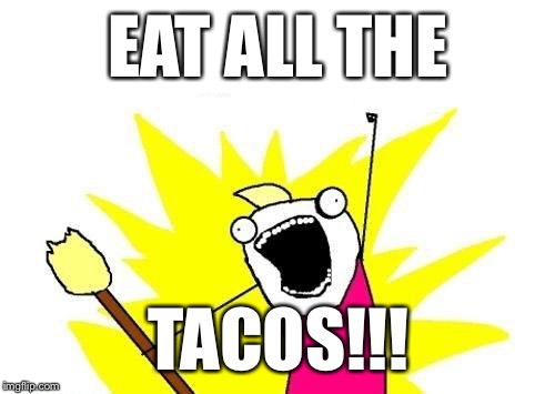 X All The Y Meme | EAT ALL THE TACOS!!! | image tagged in memes,x all the y | made w/ Imgflip meme maker