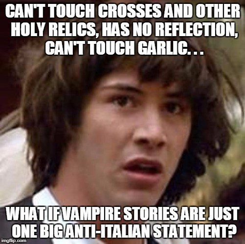 Conspiracy Keanu Meme | CAN'T TOUCH CROSSES AND OTHER HOLY RELICS, HAS NO REFLECTION, CAN'T TOUCH GARLIC. . . WHAT IF VAMPIRE STORIES ARE JUST ONE BIG ANTI-ITALIAN  | image tagged in memes,conspiracy keanu | made w/ Imgflip meme maker