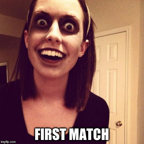 FIRST MATCH | made w/ Imgflip meme maker