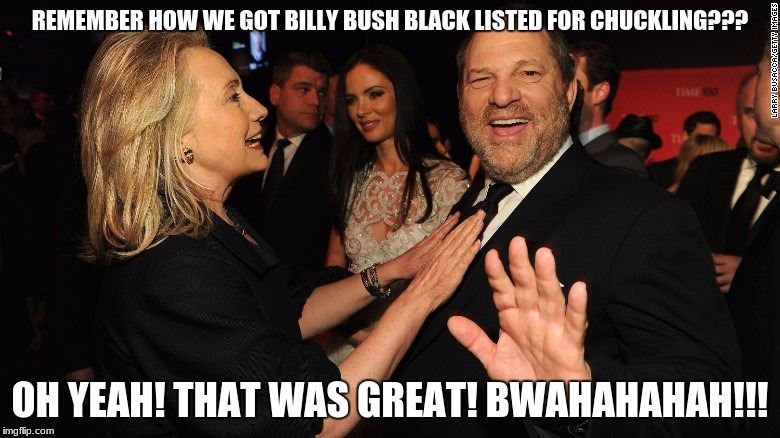 Hillary and Harvey Weinstein | REMEMBER HOW WE GOT BILLY BUSH BLACK LISTED FOR CHUCKLING??? OH YEAH! THAT WAS GREAT! BWAHAHAHAH!!! | image tagged in hillary clinton,harvey weinstein,billy bush,sexism,democrats | made w/ Imgflip meme maker
