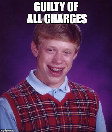 Bad Luck Brian Meme | GUILTY OF ALL CHARGES | image tagged in memes,bad luck brian | made w/ Imgflip meme maker