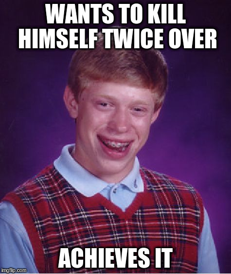 Bad Luck Brian Meme | WANTS TO KILL HIMSELF TWICE OVER ACHIEVES IT | image tagged in memes,bad luck brian | made w/ Imgflip meme maker