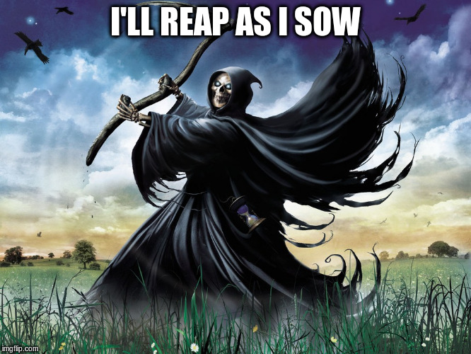 I'LL REAP AS I SOW | made w/ Imgflip meme maker