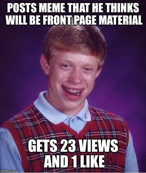 This happens to me quite a bit, but I still appreciate all the views!  | POSTS MEME THAT HE THINKS WILL BE FRONT PAGE MATERIAL GETS 23 VIEWS AND 1 LIKE | image tagged in memes,bad luck brian | made w/ Imgflip meme maker