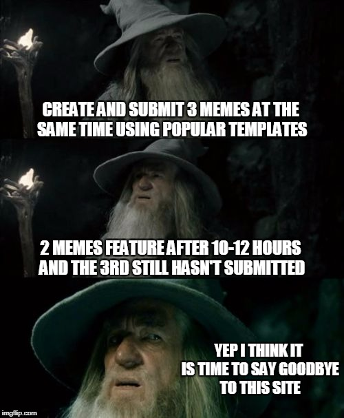 Confused Gandalf Meme | CREATE AND SUBMIT 3 MEMES AT THE SAME TIME USING POPULAR TEMPLATES 2 MEMES FEATURE AFTER 10-12 HOURS AND THE 3RD STILL HASN'T SUBMITTED YEP  | image tagged in memes,confused gandalf | made w/ Imgflip meme maker
