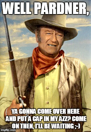 john wayne | WELL PARDNER, YA GONNA COME OVER HERE AND PUT A CAP IN MY AZZ? COME ON THEN, I'LL BE WAITING ;-) | image tagged in john wayne | made w/ Imgflip meme maker