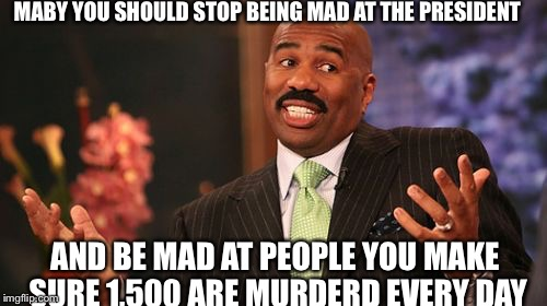 It's a sad fact | MABY YOU SHOULD STOP BEING MAD AT THE PRESIDENT AND BE MAD AT PEOPLE YOU MAKE SURE 1,500 ARE MURDERD EVERY DAY | image tagged in memes,steve harvey,sad truth | made w/ Imgflip meme maker