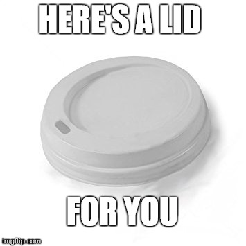 HERE'S A LID FOR YOU | made w/ Imgflip meme maker