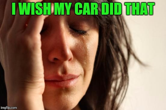 First World Problems Meme | I WISH MY CAR DID THAT | image tagged in memes,first world problems | made w/ Imgflip meme maker