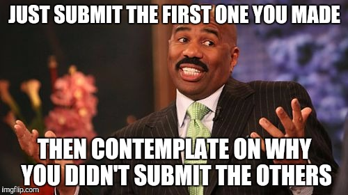 Steve Harvey Meme | JUST SUBMIT THE FIRST ONE YOU MADE THEN CONTEMPLATE ON WHY YOU DIDN'T SUBMIT THE OTHERS | image tagged in memes,steve harvey | made w/ Imgflip meme maker