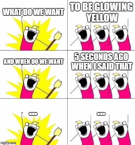 What Do We Want 3 | WHAT DO WE WANT TO BE GLOWING YELLOW AND WHEN DO WE WANT 5 SECONDS AGO WHEN I SAID THAT ... ... | image tagged in memes,what do we want 3 | made w/ Imgflip meme maker
