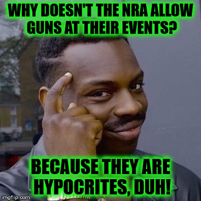 NRA hypocrisy is too cute! | WHY DOESN'T THE NRA ALLOW GUNS AT THEIR EVENTS? BECAUSE THEY ARE HYPOCRITES, DUH! | image tagged in thinking black guy,nra,hypocrisy,memes,guns | made w/ Imgflip meme maker