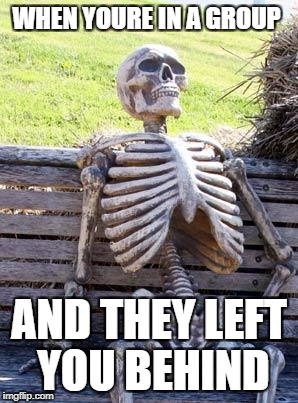 Waiting Skeleton Meme | WHEN YOURE IN A GROUP AND THEY LEFT YOU BEHIND | image tagged in memes,waiting skeleton | made w/ Imgflip meme maker