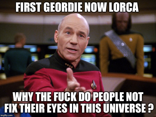 Star Trek questions | FIRST GEORDIE NOW LORCA WHY THE F**K DO PEOPLE NOT FIX THEIR EYES IN THIS UNIVERSE ? | image tagged in captain jean-luc picard why the fuck hi-rez | made w/ Imgflip meme maker