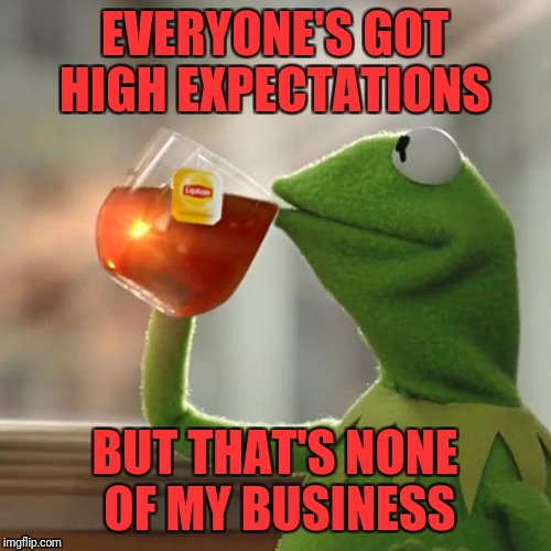 But Thats None Of My Business Meme | EVERYONE'S GOT HIGH EXPECTATIONS BUT THAT'S NONE OF MY BUSINESS | image tagged in memes,but thats none of my business,kermit the frog | made w/ Imgflip meme maker