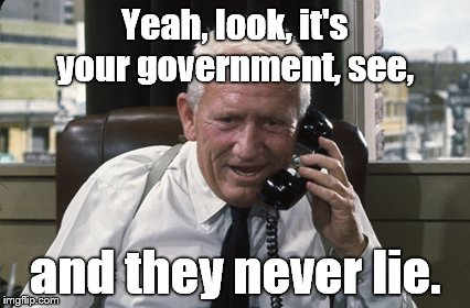 Tracy | Yeah, look, it's your government, see, and they never lie. | image tagged in tracy | made w/ Imgflip meme maker