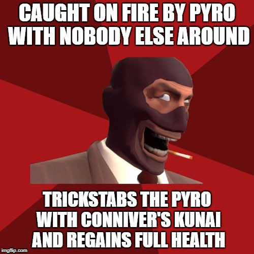 The Burning Conniver | CAUGHT ON FIRE BY PYRO WITH NOBODY ELSE AROUND TRICKSTABS THE PYRO WITH CONNIVER'S KUNAI AND REGAINS FULL HEALTH | image tagged in sadistic spy,team fortress 2,spy,backstabber | made w/ Imgflip meme maker