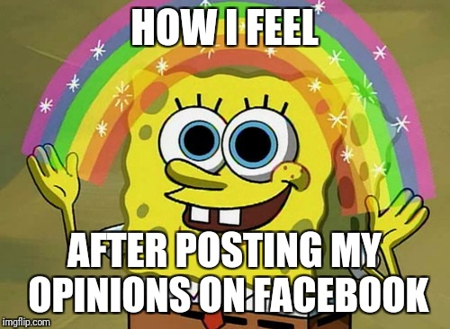 Imagination Spongebob Meme | HOW I FEEL AFTER POSTING MY OPINIONS ON FACEBOOK | image tagged in memes,imagination spongebob | made w/ Imgflip meme maker