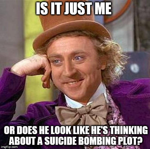 Creepy Condescending Wonka Meme | IS IT JUST ME OR DOES HE LOOK LIKE HE'S THINKING ABOUT A SUICIDE BOMBING PLOT? | image tagged in memes,creepy condescending wonka | made w/ Imgflip meme maker