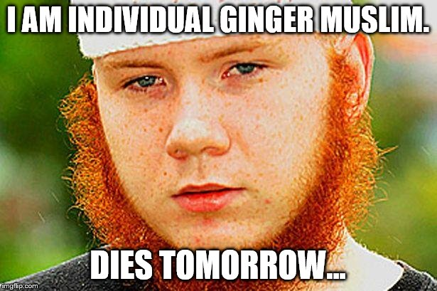 Ginger Muslim | I AM INDIVIDUAL GINGER MUSLIM. DIES TOMORROW... | image tagged in ginger muslim | made w/ Imgflip meme maker