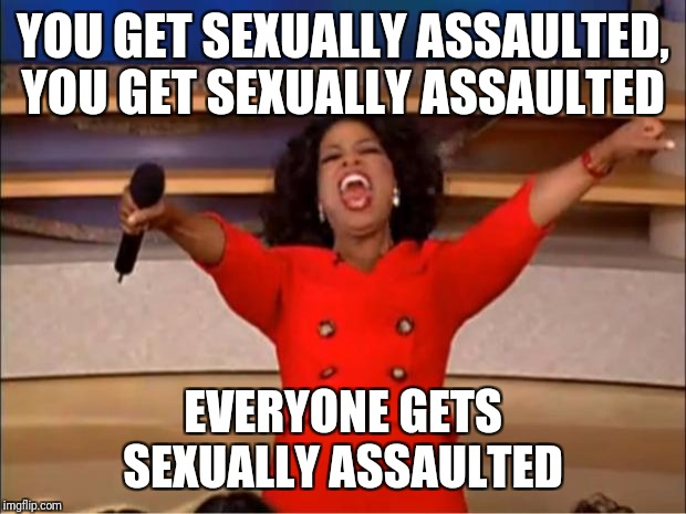 Welcome to Hollywood  | YOU GET SEXUALLY ASSAULTED, YOU GET SEXUALLY ASSAULTED EVERYONE GETS SEXUALLY ASSAULTED | image tagged in memes,oprah you get a,pervs,sexual harassment | made w/ Imgflip meme maker