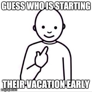 guess who is | GUESS WHO IS STARTING THEIR VACATION EARLY | image tagged in guess who is | made w/ Imgflip meme maker