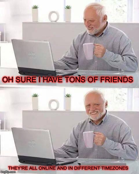 Well at least you have friends(Depressing Meme Week Oct 11-18 A NeverSayMemes Event) | OH SURE I HAVE TONS OF FRIENDS THEY'RE ALL ONLINE AND IN DIFFERENT TIMEZONES | image tagged in memes,hide the pain harold,depressing meme week,internet,internet friends | made w/ Imgflip meme maker