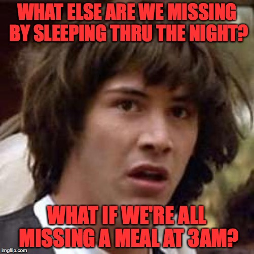 Conspiracy Keanu Meme | WHAT ELSE ARE WE MISSING BY SLEEPING THRU THE NIGHT? WHAT IF WE'RE ALL MISSING A MEAL AT 3AM? | image tagged in memes,conspiracy keanu | made w/ Imgflip meme maker