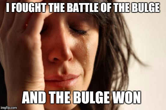 First World Problems Meme | I FOUGHT THE BATTLE OF THE BULGE AND THE BULGE WON | image tagged in memes,first world problems | made w/ Imgflip meme maker